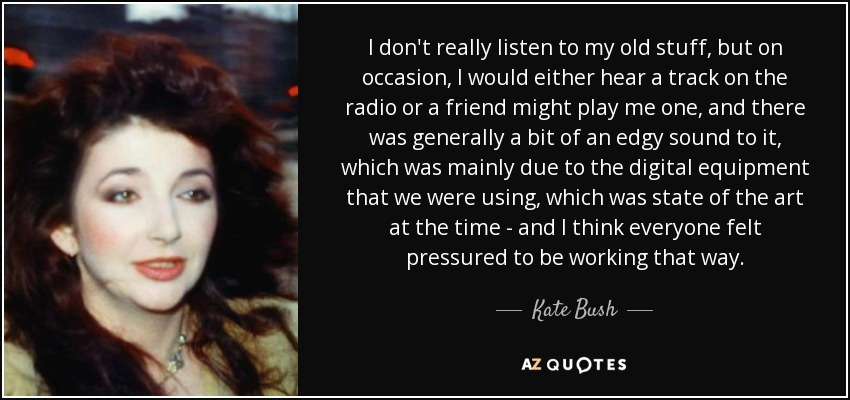 Kate Bush Quote I Dont Really Listen To My Old Stuff But On
