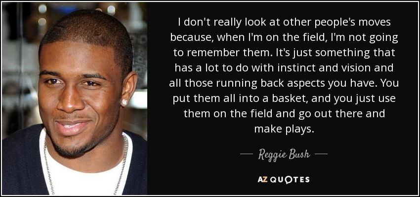 I don't really look at other people's moves because, when I'm on the field, I'm not going to remember them. It's just something that has a lot to do with instinct and vision and all those running back aspects you have. You put them all into a basket, and you just use them on the field and go out there and make plays. - Reggie Bush