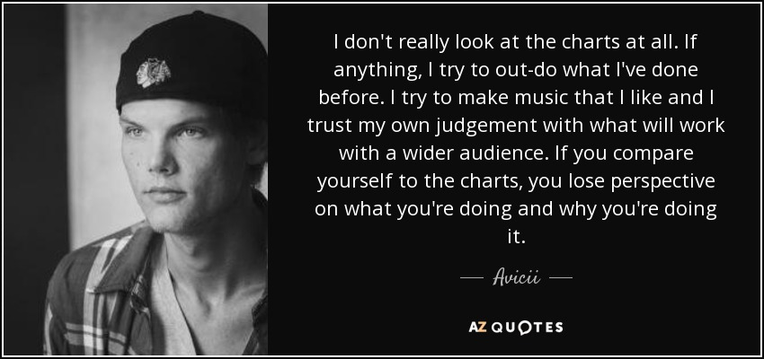 I don't really look at the charts at all. If anything, I try to out-do what I've done before. I try to make music that I like and I trust my own judgement with what will work with a wider audience. If you compare yourself to the charts, you lose perspective on what you're doing and why you're doing it. - Avicii