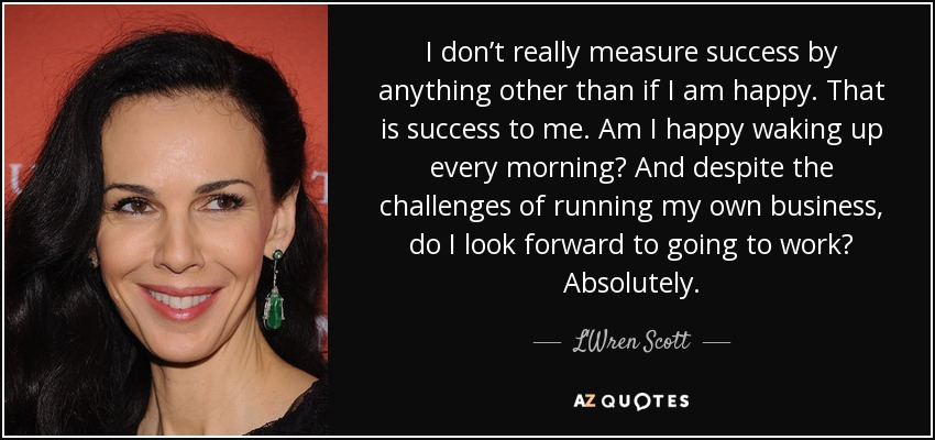 I don't really measure success by anything other than if I am happy. That is success to me. Am I happy waking up every morning? And despite the challenges of running my own business, do I look forward to going to work? Absolutely. - L'Wren Scott