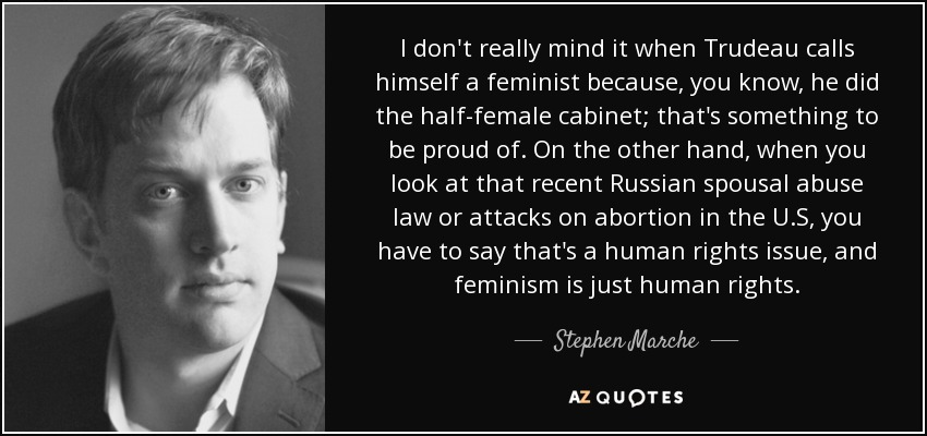I don't really mind it when Trudeau calls himself a feminist because, you know, he did the half-female cabinet; that's something to be proud of. On the other hand, when you look at that recent Russian spousal abuse law or attacks on abortion in the U.S, you have to say that's a human rights issue, and feminism is just human rights. - Stephen Marche