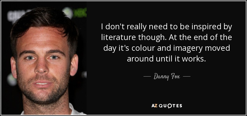 I don't really need to be inspired by literature though. At the end of the day it's colour and imagery moved around until it works. - Danny Fox
