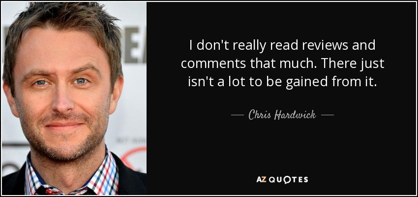 I don't really read reviews and comments that much. There just isn't a lot to be gained from it. - Chris Hardwick