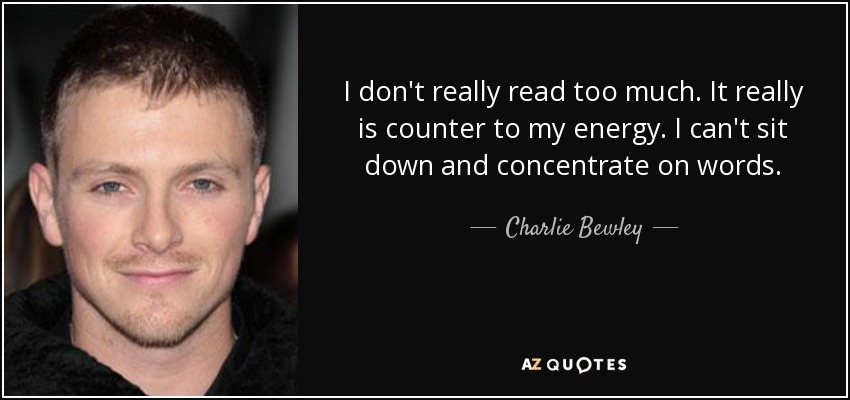 I don't really read too much. It really is counter to my energy. I can't sit down and concentrate on words. - Charlie Bewley
