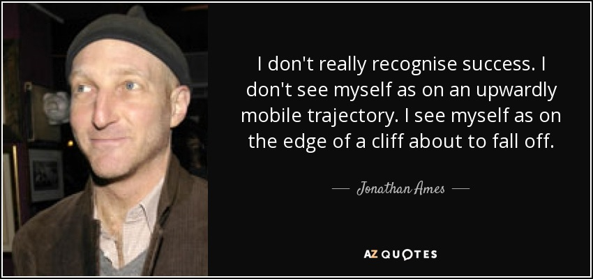 I don't really recognise success. I don't see myself as on an upwardly mobile trajectory. I see myself as on the edge of a cliff about to fall off. - Jonathan Ames