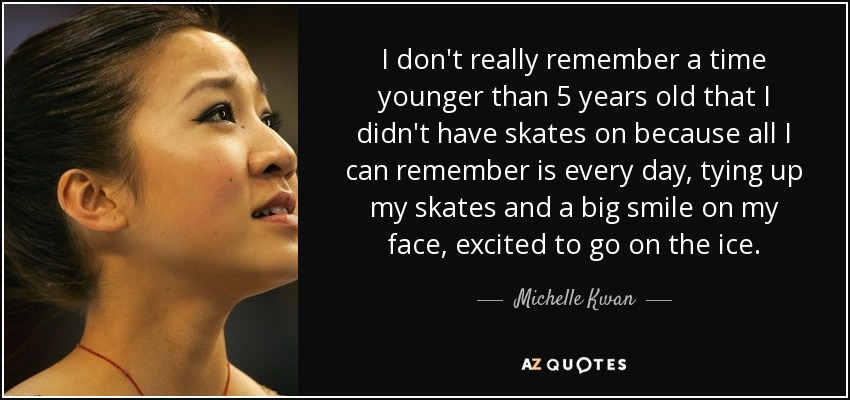 I don't really remember a time younger than 5 years old that I didn't have skates on because all I can remember is every day, tying up my skates and a big smile on my face, excited to go on the ice. - Michelle Kwan