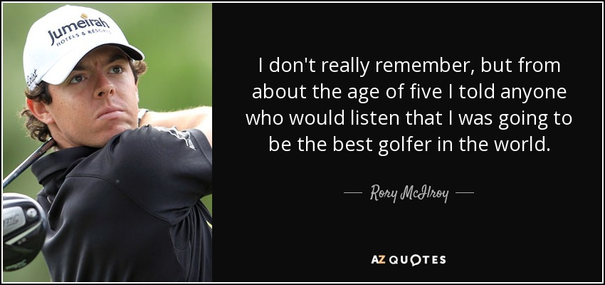 I don't really remember, but from about the age of five I told anyone who would listen that I was going to be the best golfer in the world. - Rory McIlroy