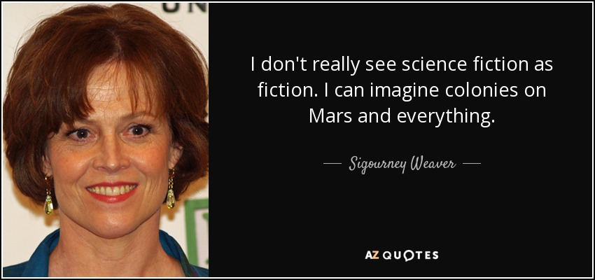 I don't really see science fiction as fiction. I can imagine colonies on Mars and everything. - Sigourney Weaver