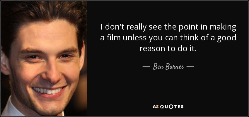 I don't really see the point in making a film unless you can think of a good reason to do it. - Ben Barnes