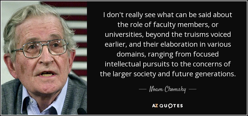 I don't really see what can be said about the role of faculty members, or universities, beyond the truisms voiced earlier, and their elaboration in various domains, ranging from focused intellectual pursuits to the concerns of the larger society and future generations. - Noam Chomsky