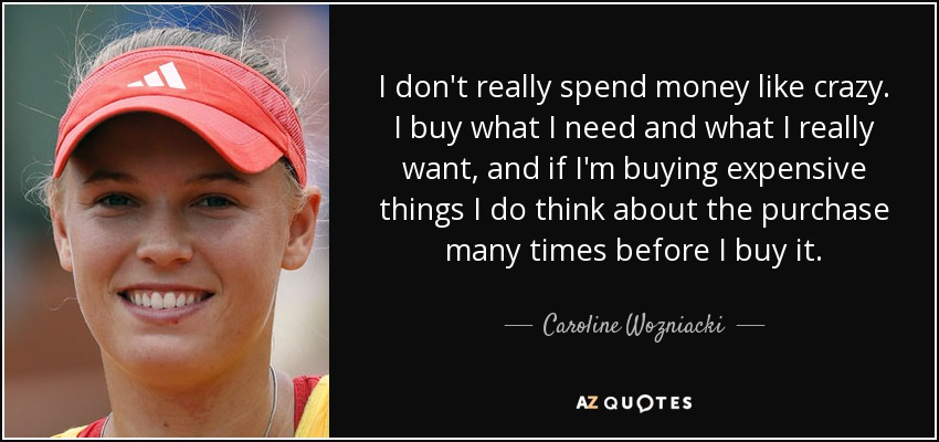 I don't really spend money like crazy. I buy what I need and what I really want, and if I'm buying expensive things I do think about the purchase many times before I buy it. - Caroline Wozniacki
