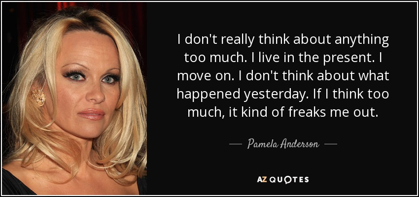 I don't really think about anything too much. I live in the present. I move on. I don't think about what happened yesterday. If I think too much, it kind of freaks me out. - Pamela Anderson
