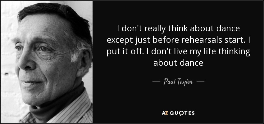 I don't really think about dance except just before rehearsals start. I put it off. I don't live my life thinking about dance - Paul Taylor