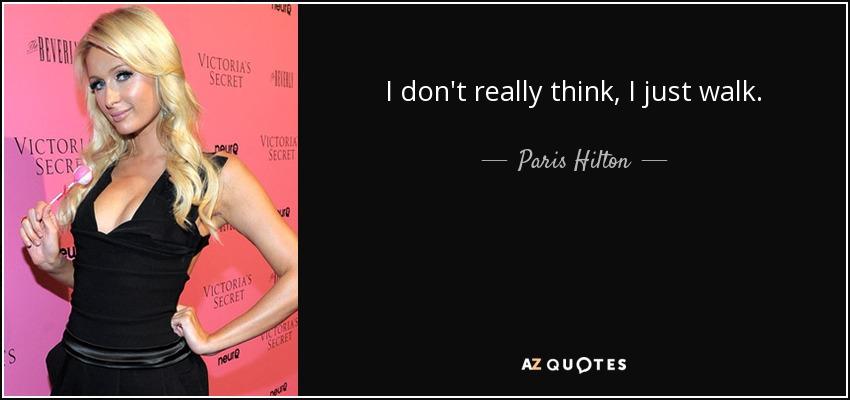 I don't really think, I just walk. - Paris Hilton