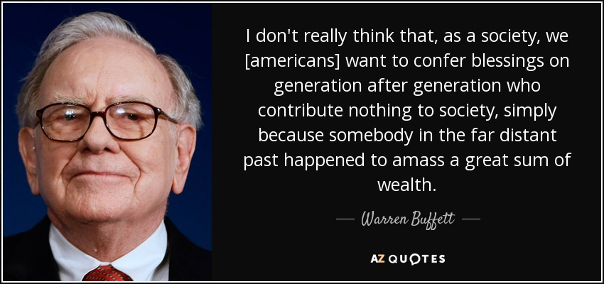 I don't really think that, as a society, we [americans] want to confer blessings on generation after generation who contribute nothing to society, simply because somebody in the far distant past happened to amass a great sum of wealth. - Warren Buffett
