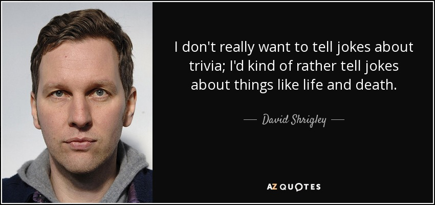 I don't really want to tell jokes about trivia; I'd kind of rather tell jokes about things like life and death. - David Shrigley