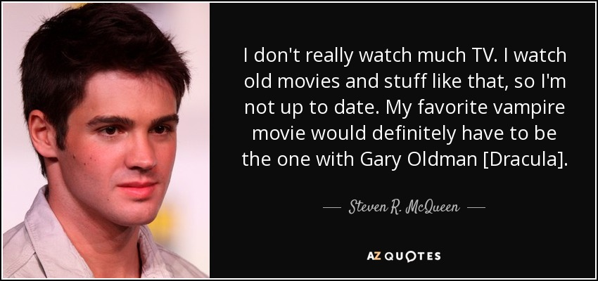I don't really watch much TV. I watch old movies and stuff like that, so I'm not up to date. My favorite vampire movie would definitely have to be the one with Gary Oldman [Dracula]. - Steven R. McQueen