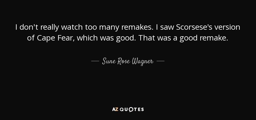I don't really watch too many remakes. I saw Scorsese's version of Cape Fear, which was good. That was a good remake. - Sune Rose Wagner