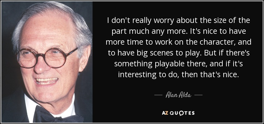 I don't really worry about the size of the part much any more. It's nice to have more time to work on the character, and to have big scenes to play. But if there's something playable there, and if it's interesting to do, then that's nice. - Alan Alda