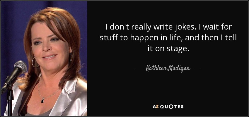 I don't really write jokes. I wait for stuff to happen in life, and then I tell it on stage. - Kathleen Madigan