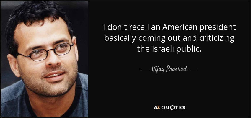 I don't recall an American president basically coming out and criticizing the Israeli public. - Vijay Prashad