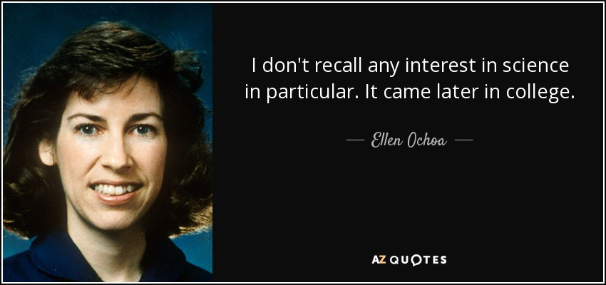I don't recall any interest in science in particular. It came later in college. - Ellen Ochoa
