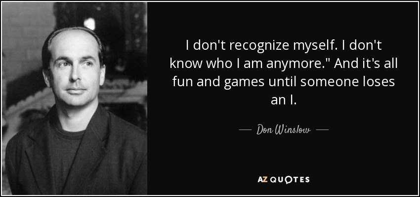 Don Winslow Quote I Dont Recognize Myself I Dont Know Who I Am