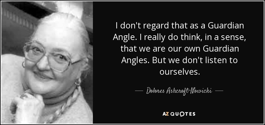I don't regard that as a Guardian Angle. I really do think, in a sense, that we are our own Guardian Angles. But we don't listen to ourselves. - Dolores Ashcroft-Nowicki