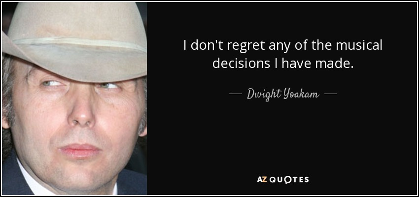 I don't regret any of the musical decisions I have made. - Dwight Yoakam