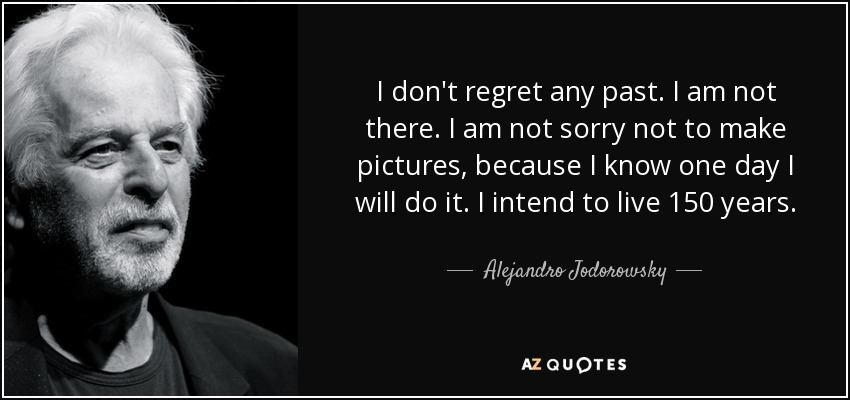 I don't regret any past. I am not there. I am not sorry not to make pictures, because I know one day I will do it. I intend to live 150 years. - Alejandro Jodorowsky