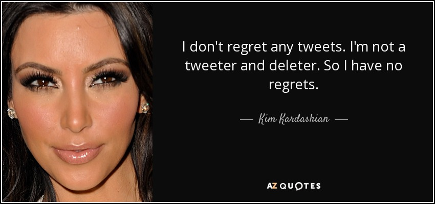 I don't regret any tweets. I'm not a tweeter and deleter. So I have no regrets. - Kim Kardashian