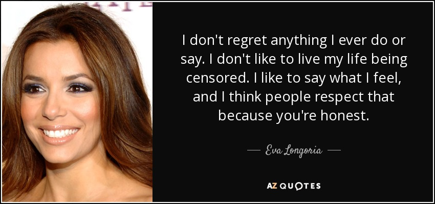I don't regret anything I ever do or say. I don't like to live my life being censored. I like to say what I feel, and I think people respect that because you're honest. - Eva Longoria