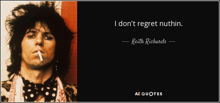 I don't regret nuthin. - Keith Richards