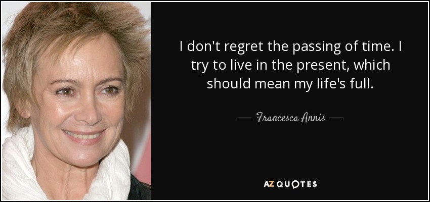 I don't regret the passing of time. I try to live in the present, which should mean my life's full. - Francesca Annis