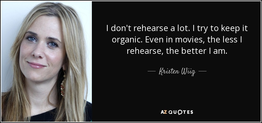 I don't rehearse a lot. I try to keep it organic. Even in movies, the less I rehearse, the better I am. - Kristen Wiig