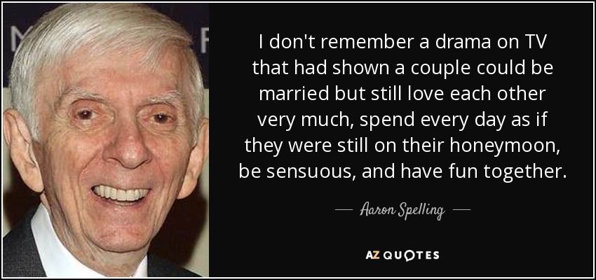 I don't remember a drama on TV that had shown a couple could be married but still love each other very much, spend every day as if they were still on their honeymoon, be sensuous, and have fun together. - Aaron Spelling
