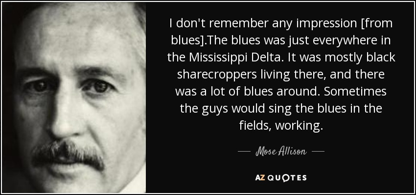I don't remember any impression [from blues].The blues was just everywhere in the Mississippi Delta. It was mostly black sharecroppers living there, and there was a lot of blues around. Sometimes the guys would sing the blues in the fields, working. - Mose Allison