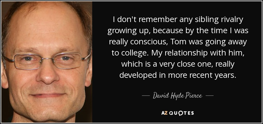 I don't remember any sibling rivalry growing up, because by the time I was really conscious, Tom was going away to college. My relationship with him, which is a very close one, really developed in more recent years. - David Hyde Pierce