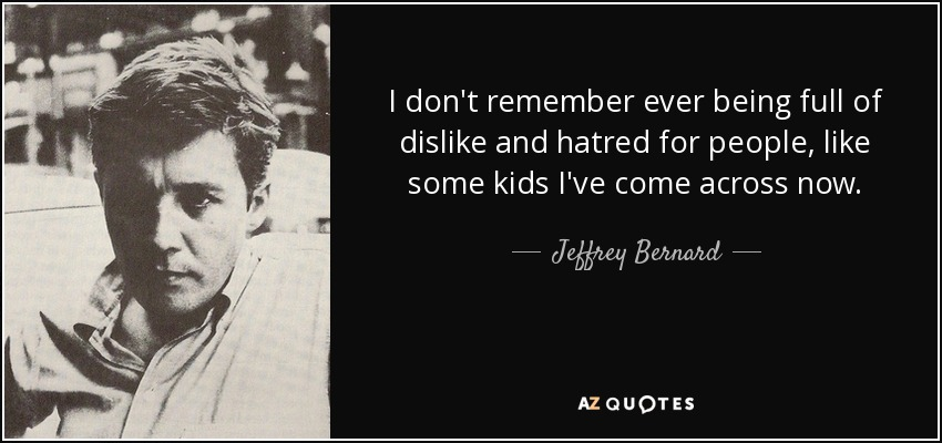 I don't remember ever being full of dislike and hatred for people, like some kids I've come across now. - Jeffrey Bernard