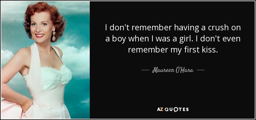I don't remember having a crush on a boy when I was a girl. I don't even remember my first kiss. - Maureen O'Hara