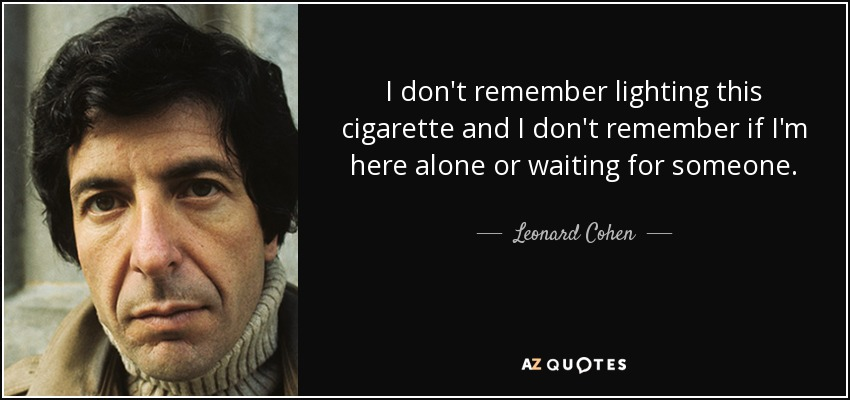 I don't remember lighting this cigarette and I don't remember if I'm here alone or waiting for someone. - Leonard Cohen