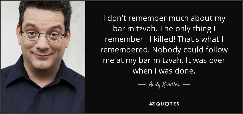I don't remember much about my bar mitzvah. The only thing I remember - I killed! That's what I remembered. Nobody could follow me at my bar-mitzvah. It was over when I was done. - Andy Kindler
