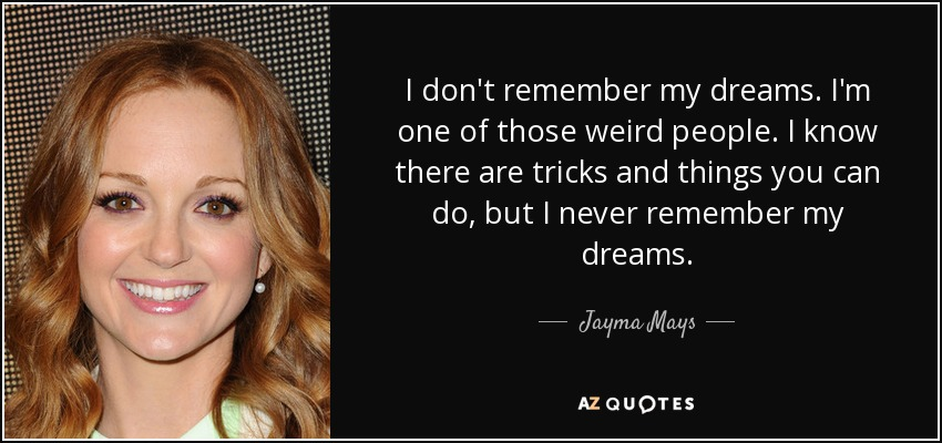 I don't remember my dreams. I'm one of those weird people. I know there are tricks and things you can do, but I never remember my dreams. - Jayma Mays