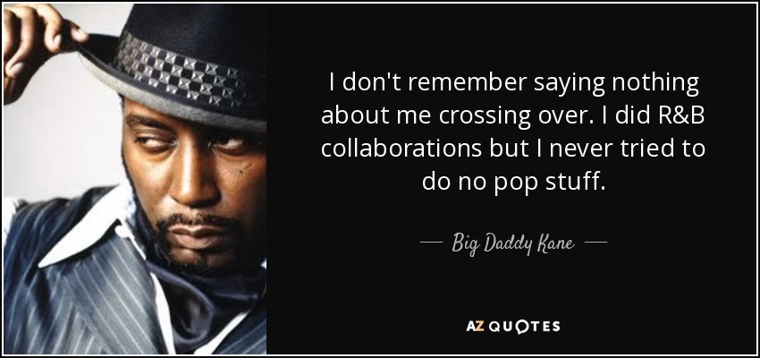 I don't remember saying nothing about me crossing over. I did R&B collaborations but I never tried to do no pop stuff. - Big Daddy Kane