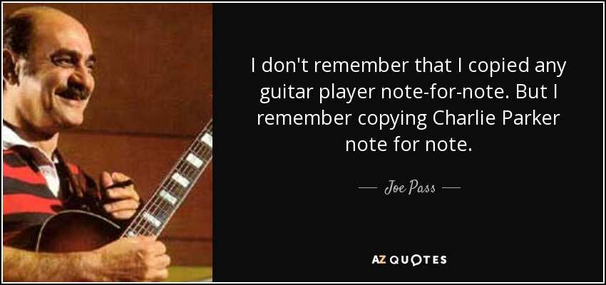 I don't remember that I copied any guitar player note-for-note. But I remember copying Charlie Parker note for note. - Joe Pass