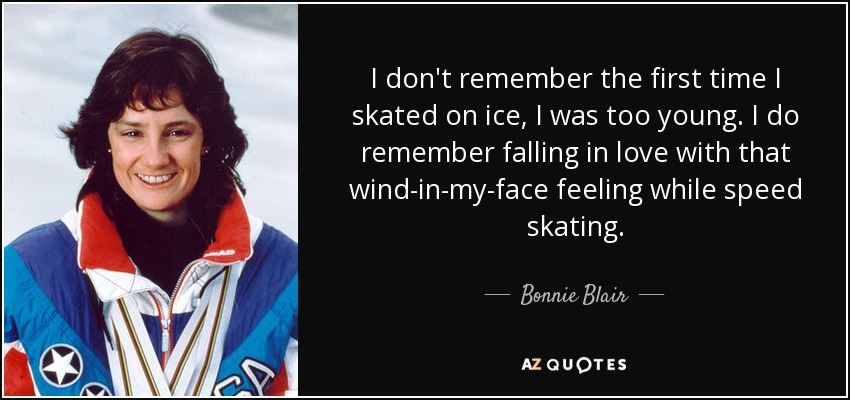 I don't remember the first time I skated on ice, I was too young. I do remember falling in love with that wind-in-my-face feeling while speed skating. - Bonnie Blair
