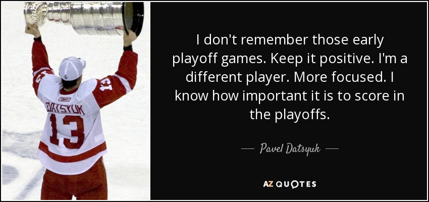 I don't remember those early playoff games. Keep it positive. I'm a different player. More focused. I know how important it is to score in the playoffs. - Pavel Datsyuk