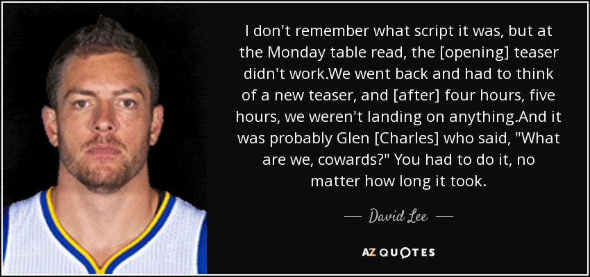I don't remember what script it was, but at the Monday table read, the [opening] teaser didn't work.We went back and had to think of a new teaser, and [after] four hours, five hours, we weren't landing on anything.And it was probably Glen [Charles] who said,