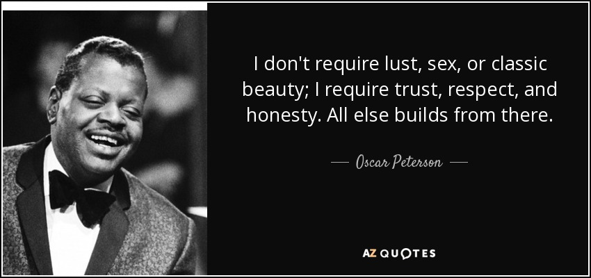 I don't require lust, sex, or classic beauty; I require trust, respect, and honesty. All else builds from there. - Oscar Peterson