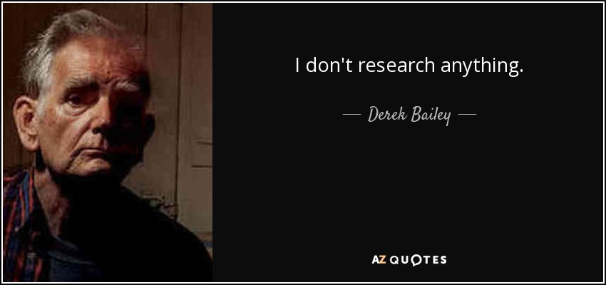 I don't research anything. - Derek Bailey
